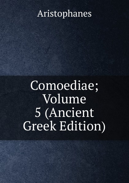 Comoediae; Volume 5 (Ancient Greek Edition)