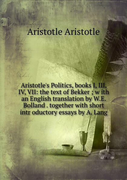 Аристотель Aristotle.s Politics, books I, III, IV, VII: the text of Bekker ; w ith an English translation by W.E. Bolland . together with short intr oductory essays by A. Lang аристотель politics