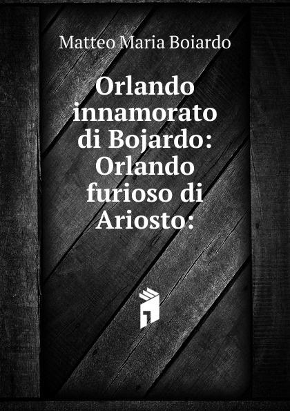 Matteo Maria Boiardo Orlando innamorato di Bojardo: Orlando furioso di Ariosto: orlando furioso