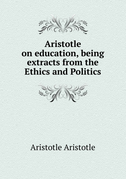 Аристотель Aristotle on education, being extracts from the Ethics and Politics аристотель politics