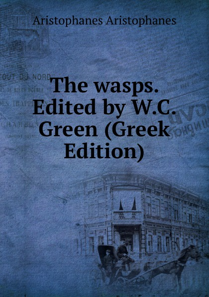 Aristophanis Ranae The wasps. Edited by W.C. Green (Greek Edition) clouds wasps peace l488 vii trans henderson greek