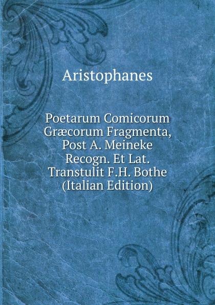 Aristophanis Ranae Poetarum Comicorum Graecorum Fragmenta, Post A. Meineke Recogn. Et Lat. Transtulit F.H. Bothe (Italian Edition) theodor kock comicorum atticorum fragmenta volume 2