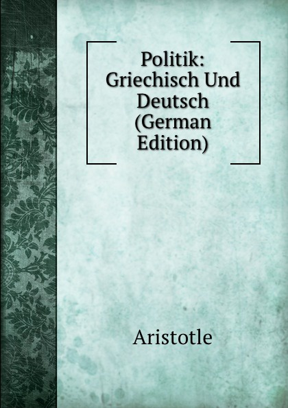 Аристотель Politik: Griechisch Und Deutsch (German Edition) georg rettig gastmahl griechisch und deutsch