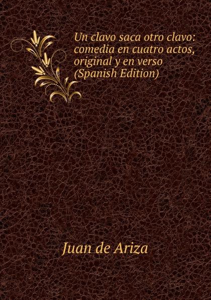 Juan de Ariza Un clavo saca otro clavo: comedia en cuatro actos, original y en verso (Spanish Edition) composer alvarez cambio de almas fantasia comico lirica en un acto y cuatro cuadros en verso spanish edition