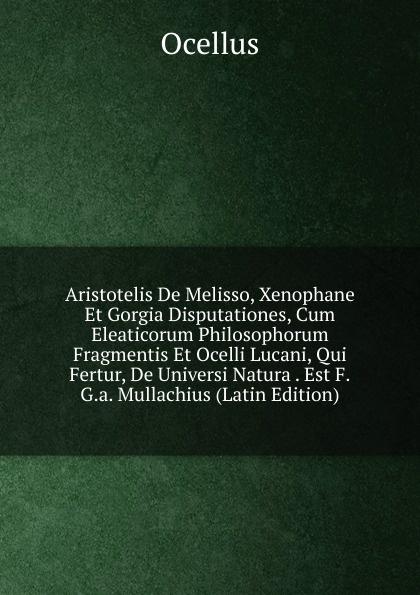 Ocellus Aristotelis De Melisso, Xenophane Et Gorgia Disputationes, Cum Eleaticorum Philosophorum Fragmentis Et Ocelli Lucani, Qui Fertur, De Universi Natura . Est F.G.a. Mullachius (Latin Edition) george philip frederick groshans specimen anatomico physiologicum de systemate uropoietico quod est radiatorum articulatorum et molluscorum acephalorum latin edition
