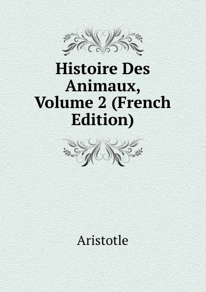 Аристотель Histoire Des Animaux, Volume 2 (French Edition) raoul gouin alimentation rationelle des animaux domestiques french edition