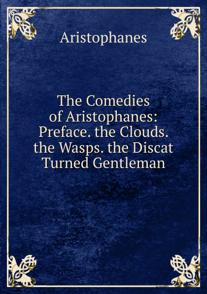 Aristophanis Ranae The Comedies of Aristophanes: Preface. the Clouds. the Wasps. the Discat Turned Gentleman clouds wasps peace l488 vii trans henderson greek