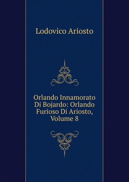 Ariosto Lodovico Orlando Innamorato Di Bojardo: Orlando Furioso Di Ariosto, Volume 8 orlando furioso