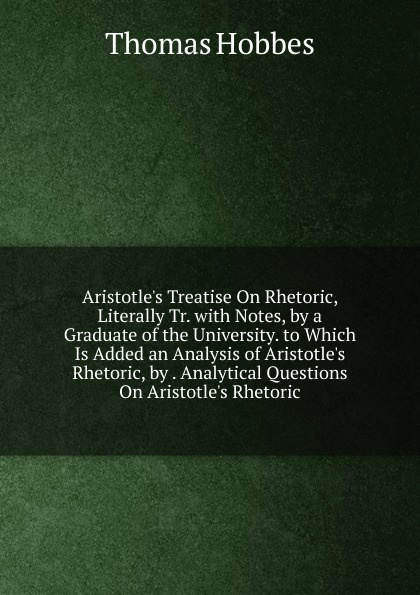 Hobbes Thomas Aristotle.s Treatise On Rhetoric, Literally Tr. with Notes, by a Graduate of the University. to Which Is Added an Analysis of Aristotle.s Rhetoric, by . Analytical Questions On Aristotle.s Rhetoric rhetoric modality modernity