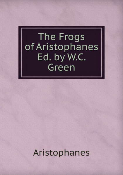 Aristophanis Ranae The Frogs of Aristophanes Ed. by W.C. Green aristophanes the frogs