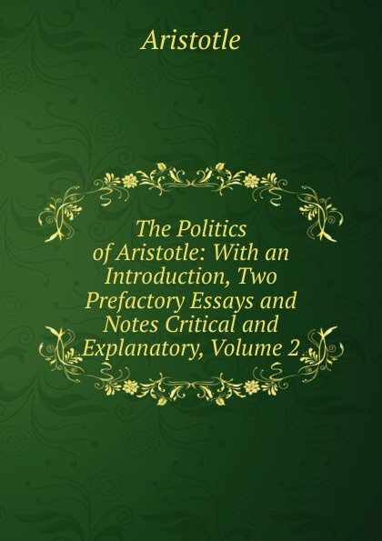 Аристотель The Politics of Aristotle: With an Introduction, Two Prefactory Essays and Notes Critical and Explanatory, Volume 2 аристотель politics