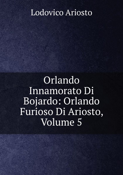Фото - Ariosto Lodovico Orlando Innamorato Di Bojardo: Orlando Furioso Di Ariosto, Volume 5 matteo bojardo orlando innamorato vol 5