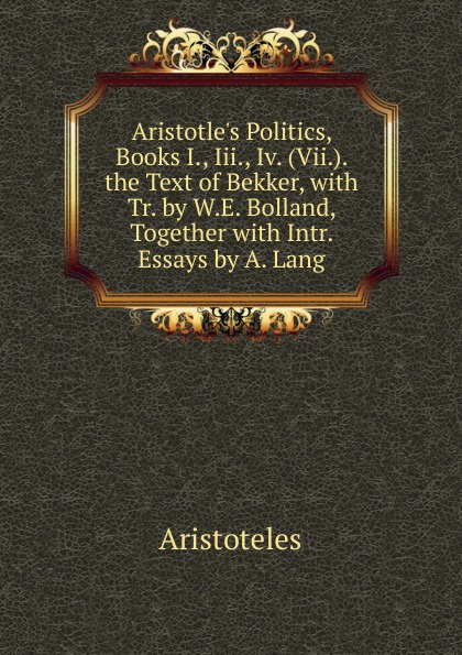 Аристотель Aristotle.s Politics, Books I., Iii., Iv. (Vii.). the Text of Bekker, with Tr. by W.E. Bolland, Together with Intr. Essays by A. Lang аристотель politics