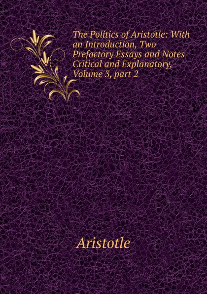 Аристотель The Politics of Aristotle: With an Introduction, Two Prefactory Essays and Notes Critical and Explanatory, Volume 3,.part 2 аристотель politics