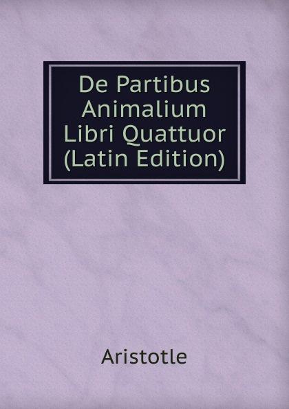 Аристотель De Partibus Animalium Libri Quattuor (Latin Edition) the works of aristotle de partibus animalium by w ogle de motu and de incessu animalium by a s farquharson de generatione animalium by a platt