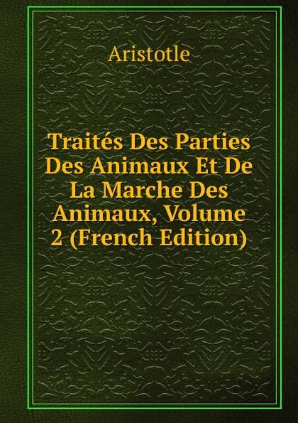 Аристотель Traites Des Parties Des Animaux Et De La Marche Des Animaux, Volume 2 (French Edition) raoul gouin alimentation rationelle des animaux domestiques french edition