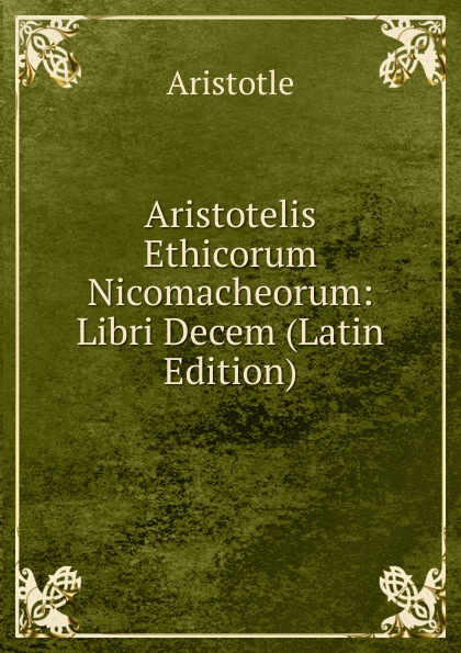 Аристотель Aristotelis Ethicorum Nicomacheorum: Libri Decem (Latin Edition) thomas james mathias poesie italian edition