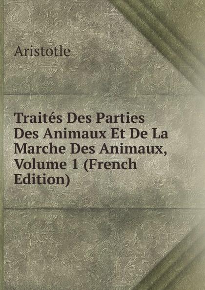 Аристотель Traites Des Parties Des Animaux Et De La Marche Des Animaux, Volume 1 (French Edition) raoul gouin alimentation rationelle des animaux domestiques french edition