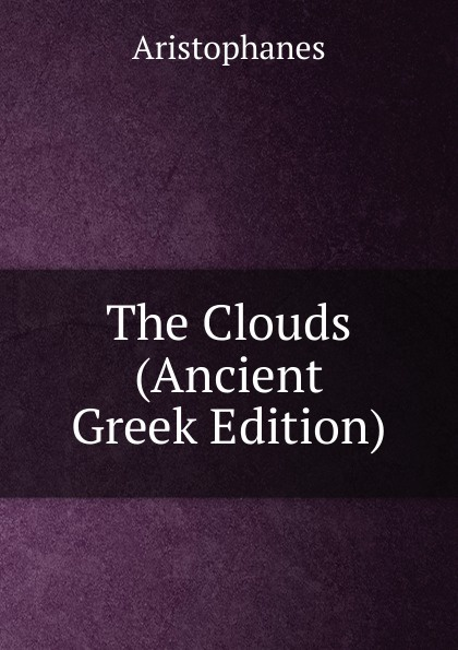 Aristophanis Ranae The Clouds (Ancient Greek Edition) clouds wasps peace l488 vii trans henderson greek