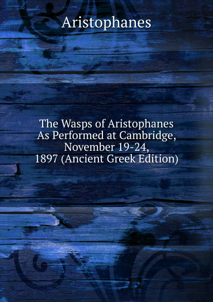 Aristophanis Ranae The Wasps of Aristophanes As Performed at Cambridge, November 19-24, 1897 (Ancient Greek Edition) clouds wasps peace l488 vii trans henderson greek