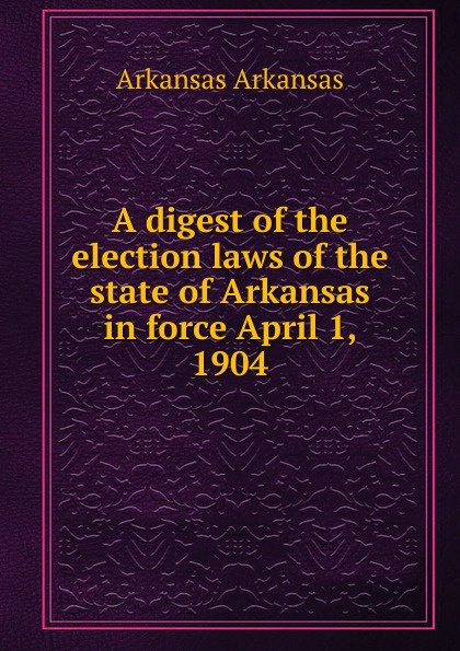 Фото - Arkansas Arkansas A digest of the election laws of the state of Arkansas in force April 1, 1904 ideal arkansas 317 natural 3м