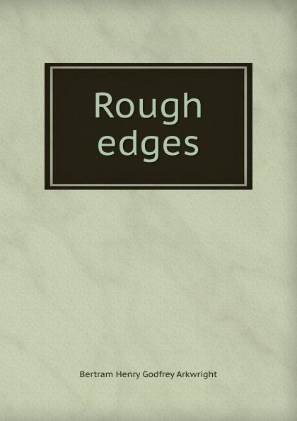 Bertram Henry Godfrey Arkwright Rough edges rough edges