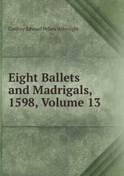 Godfrey Edward Pellew Arkwright Eight Ballets and Madrigals, 1598, Volume 13
