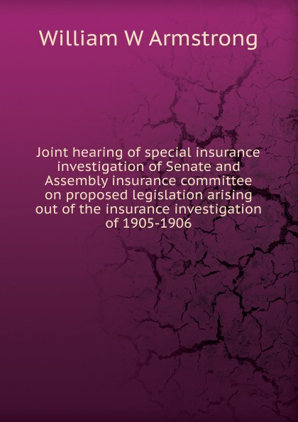 William W Armstrong Joint hearing of special insurance investigation of Senate and Assembly insurance committee on proposed legislation arising out of the insurance investigation of 1905-1906 jason hess k w kirkland investigation of davis swamp
