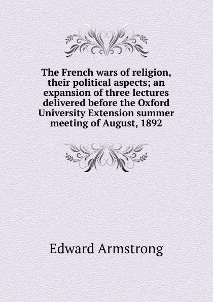The French wars of religion, their political aspects; an expansion of three lectures delivered before the Oxford University Extension summer meeting of August, 1892
