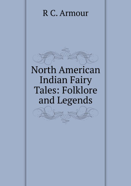 R C. Armour North American Indian Fairy Tales: Folklore and Legends american folklore