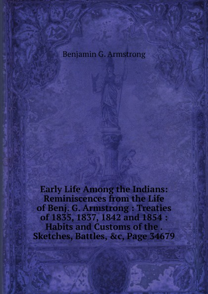 Benjamin G. Armstrong Early Life Among the Indians: Reminiscences from the Life of Benj. G. Armstrong : Treaties of 1835, 1837, 1842 and 1854 : Habits and Customs of the . Sketches, Battles, .c, Page 34679 benjamin armstrong early life among the indians reminiscences from the life of benj g armstrong