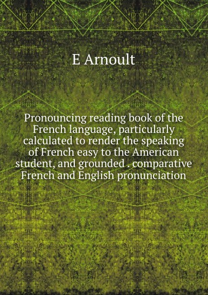 E Arnoult Pronouncing reading book of the French language, particularly calculated to render the speaking of French easy to the American student, and grounded . comparative French and English pronunciation émile arnoult pronouncing reading book of the french language particularly calculated to render the speaking