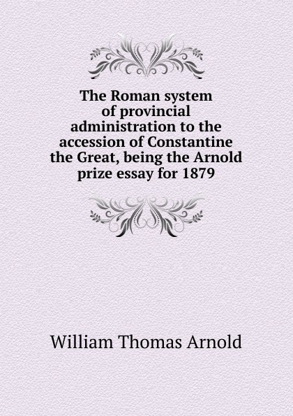 William Thomas Arnold The Roman system of provincial administration to the accession of Constantine the Great, being the Arnold prize essay for 1879 kummer frederic arnold the ivory snuff box