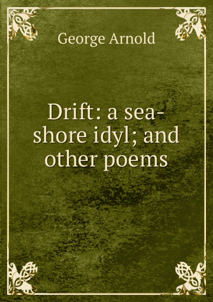 George Arnold Drift: a sea-shore idyl; and other poems van schaick george a top floor idyl