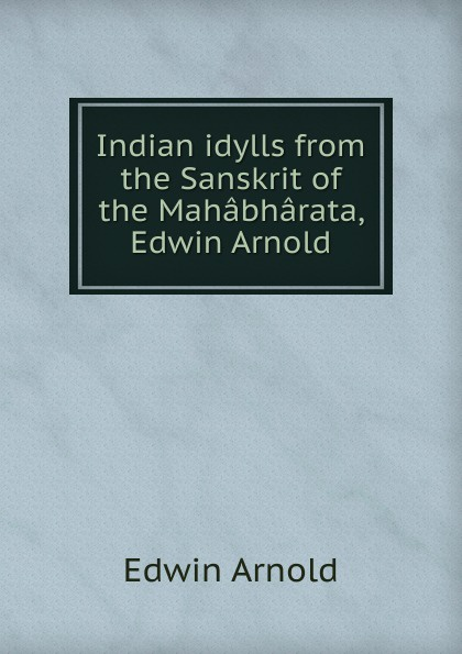 Edwin Arnold Indian idylls from the Sanskrit of the Mahabharata, Edwin Arnold kummer frederic arnold the ivory snuff box