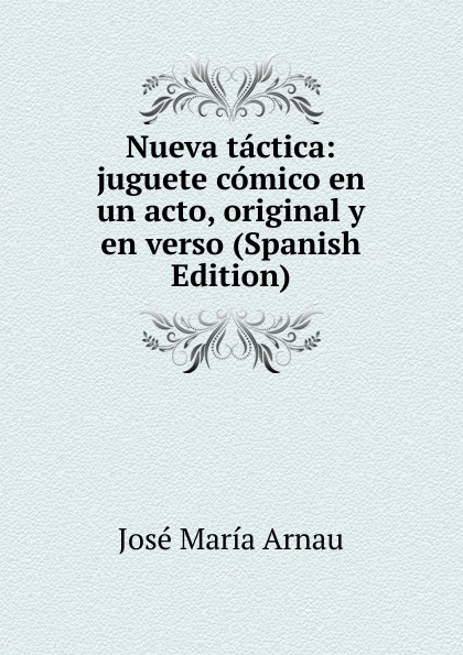 José María Arnau Nueva tactica: juguete comico en un acto, original y en verso (Spanish Edition) composer alvarez cambio de almas fantasia comico lirica en un acto y cuatro cuadros en verso spanish edition