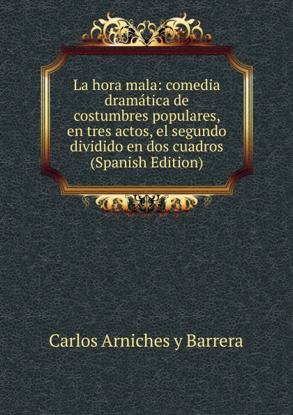 Carlos Arniches y Barrera La hora mala: comedia dramatica de costumbres populares, en tres actos, el segundo dividido en dos cuadros (Spanish Edition) jack london the call of the wild