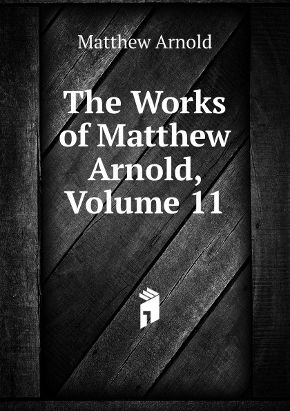 Matthew Arnold The Works of Matthew Arnold, Volume 11 kummer frederic arnold the ivory snuff box