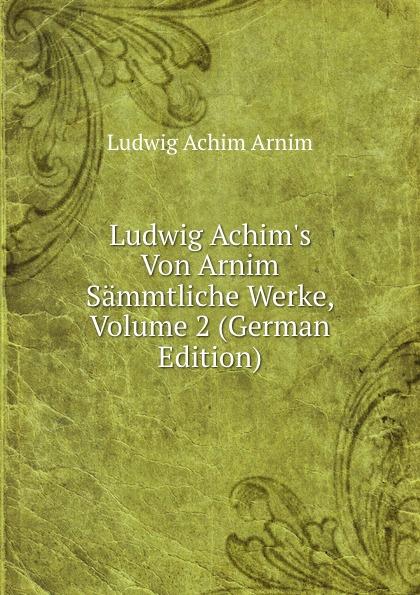 Ludwig Achim Arnim Ludwig Achim.s Von Arnim Sammtliche Werke, Volume 2 (German Edition) hans von arnim stoicorum veterum fragmenta volume 2