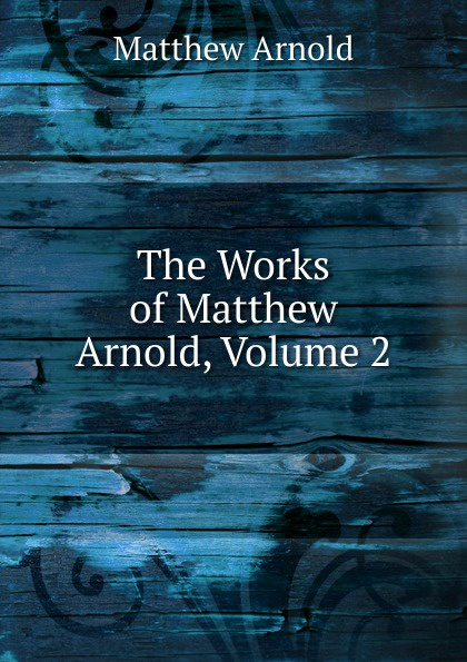 Matthew Arnold The Works of Matthew Arnold, Volume 2 kummer frederic arnold the ivory snuff box
