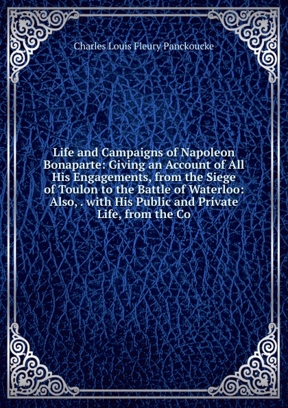 Charles Louis Fleury Panckoucke Life and Campaigns of Napoleon Bonaparte: Giving an Account of All His Engagements, from the Siege of Toulon to the Battle of Waterloo: Also, . with His Public and Private Life, from the Co charles louis fleury panckoucke memoirs of the public and private life of napoleon bonaparte volume 2