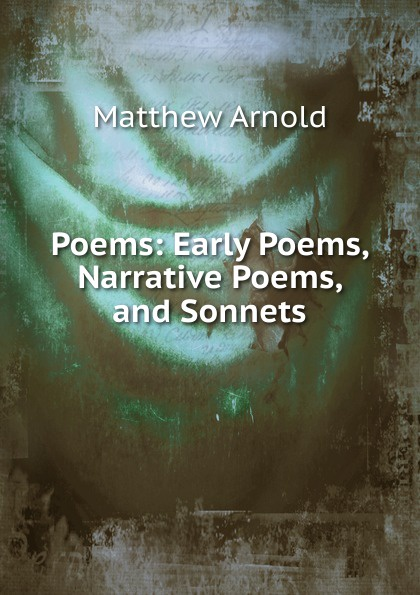 Matthew Arnold Poems: Early Poems, Narrative Poems, and Sonnets early poems