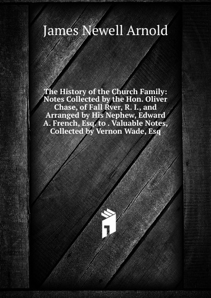 The History of the Church Family: Notes Collected by the Hon. Oliver Chase, of Fall Rver, R. I., and Arranged by His Nephew, Edward A. French, Esq. to . Valuable Notes, Collected by Vernon Wade, Esq