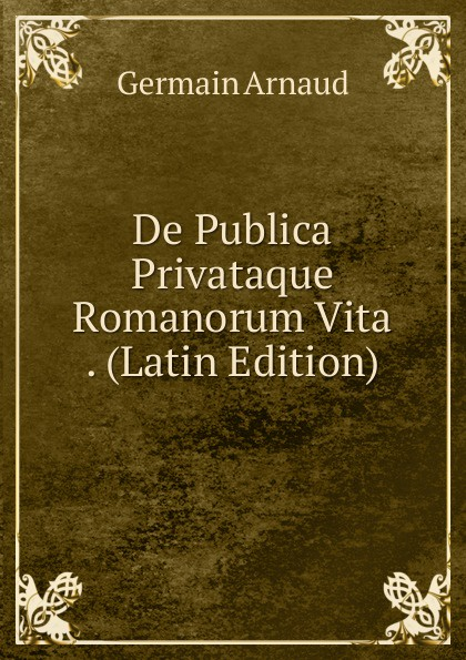Germain Arnaud De Publica Privataque Romanorum Vita . (Latin Edition)