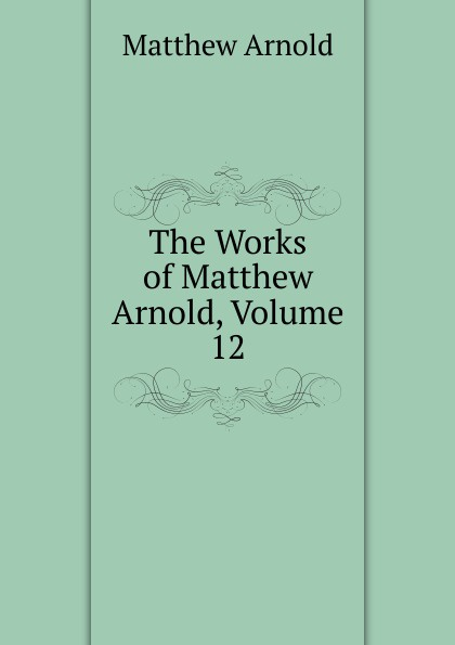 Matthew Arnold The Works of Matthew Arnold, Volume 12 kummer frederic arnold the ivory snuff box