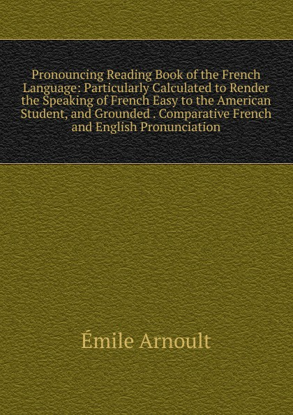 Émile Arnoult Pronouncing Reading Book of the French Language: Particularly Calculated to Render the Speaking of French Easy to the American Student, and Grounded . Comparative French and English Pronunciation émile arnoult pronouncing reading book of the french language particularly calculated to render the speaking