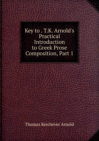 Key to . T.K. Arnold.s Practical Introduction to Greek Prose Composition, Part 1