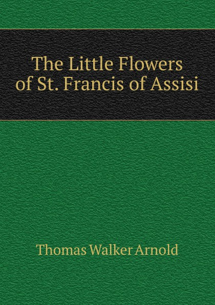 Thomas Walker Arnold The Little Flowers of St. Francis of Assisi the secrets of francis of assisi