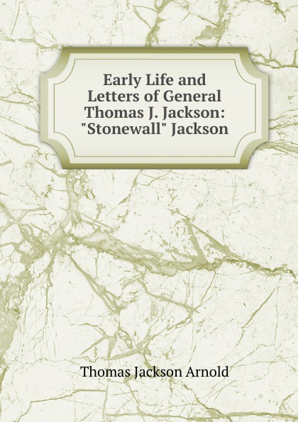 Thomas Jackson Arnold Early Life and Letters of General Thomas J. Jackson: Stonewall Jackson robert lewis dabney life and campaigns of lieut gen thomas j jackson stonewall jackson