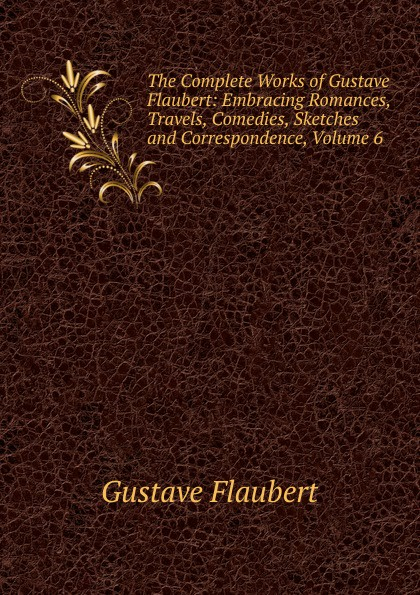 Flaubert Gustave The Complete Works of Gustave Flaubert: Embracing Romances, Travels, Comedies, Sketches and Correspondence, Volume 6 flaubert gustave the complete works of gustave flaubert embracing romances travels comedies sketches and correspondence volume 10